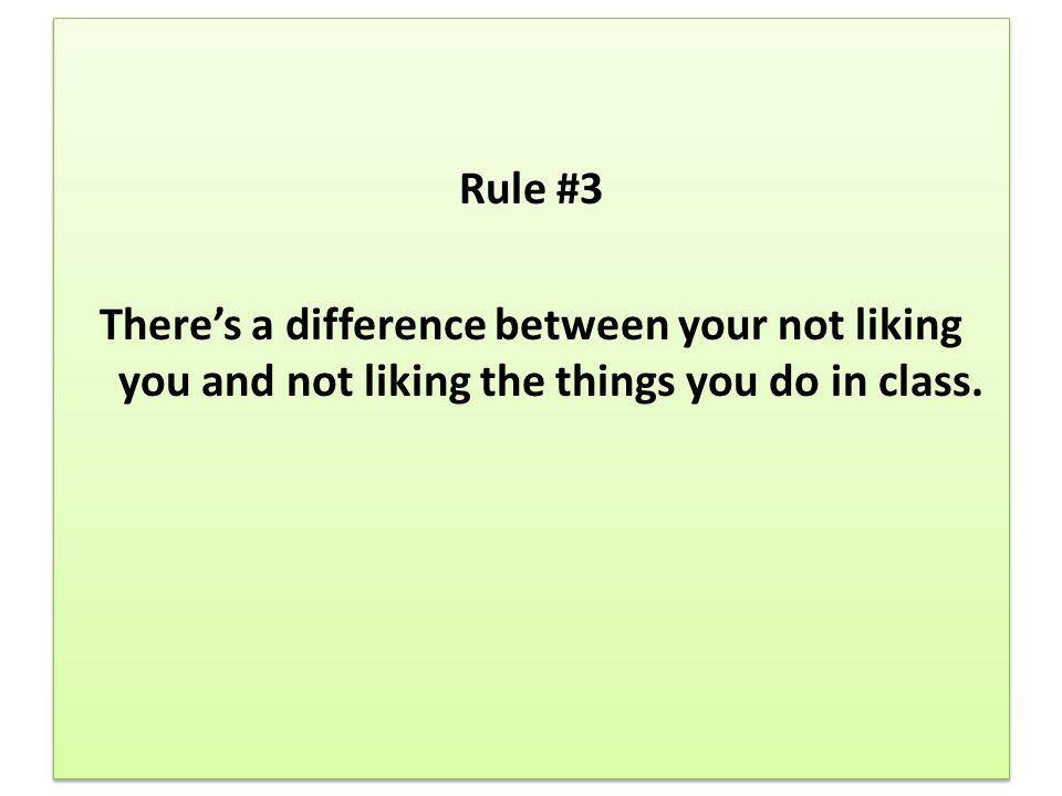 Rule #3 There's a difference between your not liking you and not liking the things you do in class.