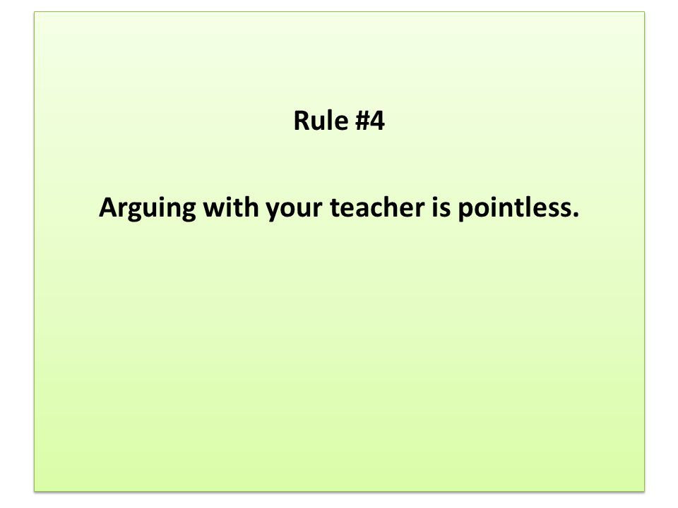 Rule #4 Arguing with your teacher is pointless.