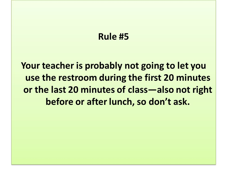 Rule #5 Your teacher is probably not going to let you use the restroom during the first 20 minutes or the last 20 minutes of class—also not right before or after lunch, so don't ask.