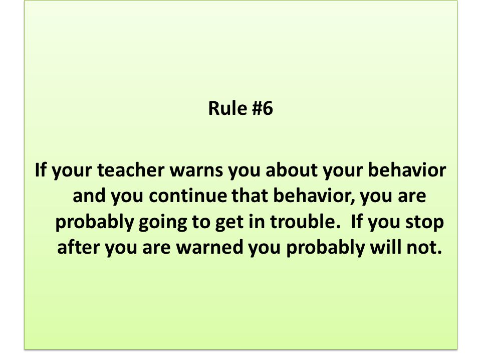 Rule #6 If your teacher warns you about your behavior and you continue that behavior, you are probably going to get in trouble.