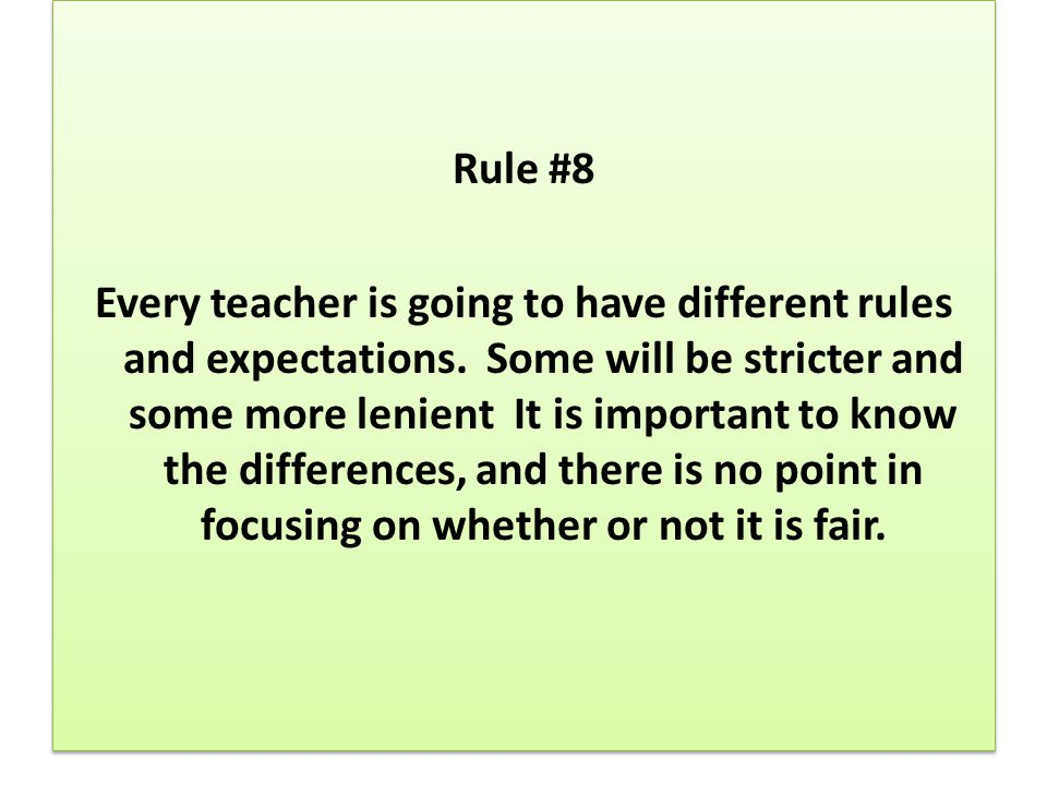 Rule #8 Every teacher is going to have different rules and expectations.