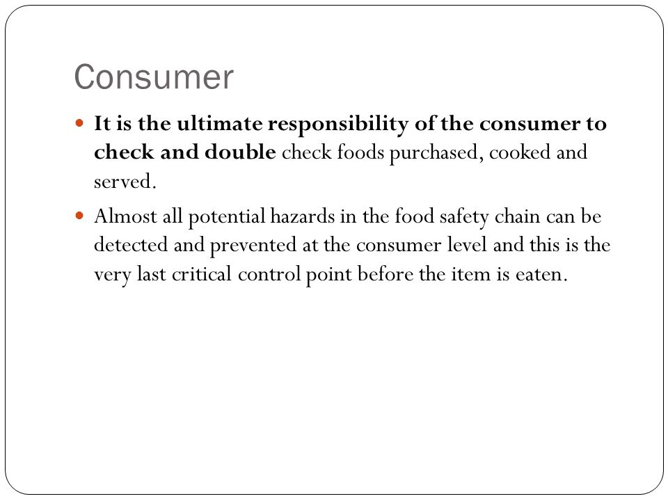 Consumer It is the ultimate responsibility of the consumer to check and double check foods purchased, cooked and served.