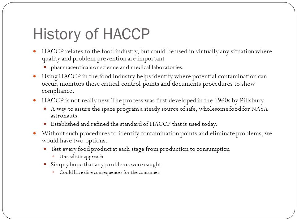 History of HACCP HACCP relates to the food industry, but could be used in virtually any situation where quality and problem prevention are important.
