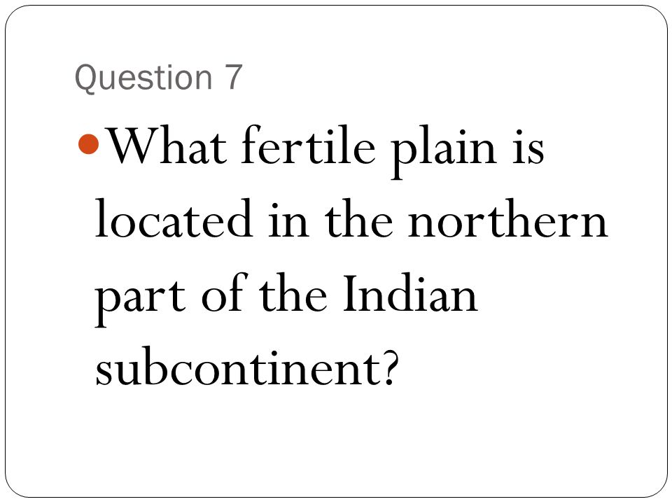 Question 7 What fertile plain is located in the northern part of the Indian subcontinent
