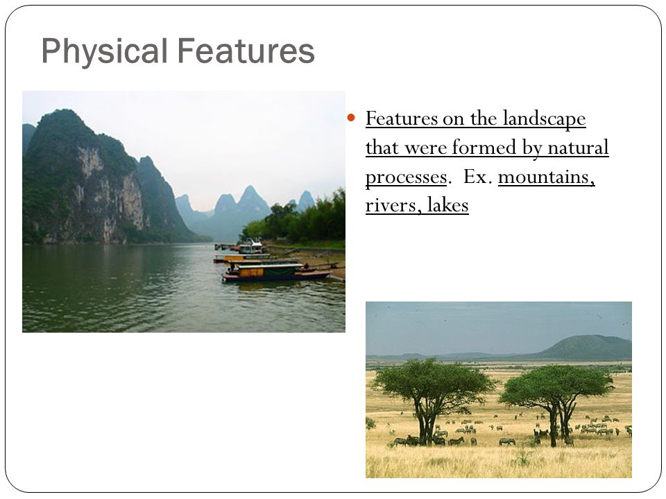 Physical Features Features on the landscape that were formed by natural processes. Ex. mountains, rivers, lakes.
