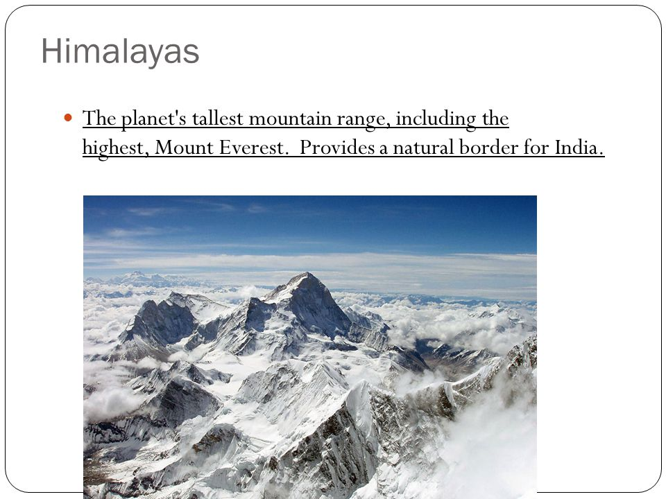 Himalayas The planet s tallest mountain range, including the highest, Mount Everest. Provides a natural border for India.