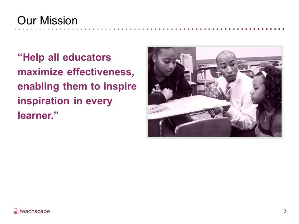 Our Mission Help all educators maximize effectiveness, enabling them to inspire inspiration in every learner.