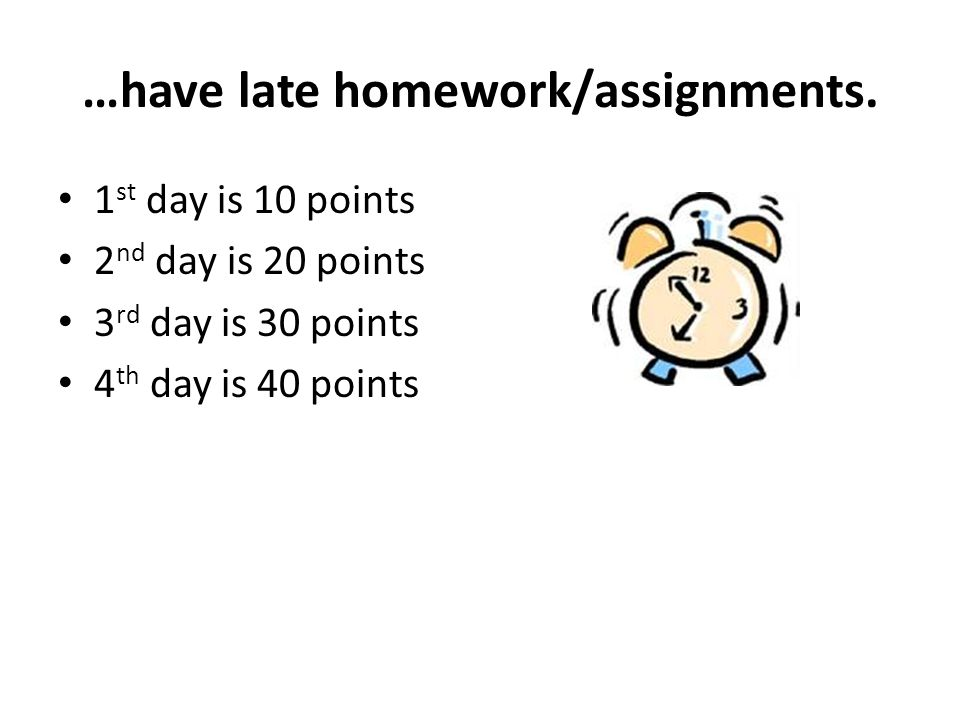 …have late homework/assignments.