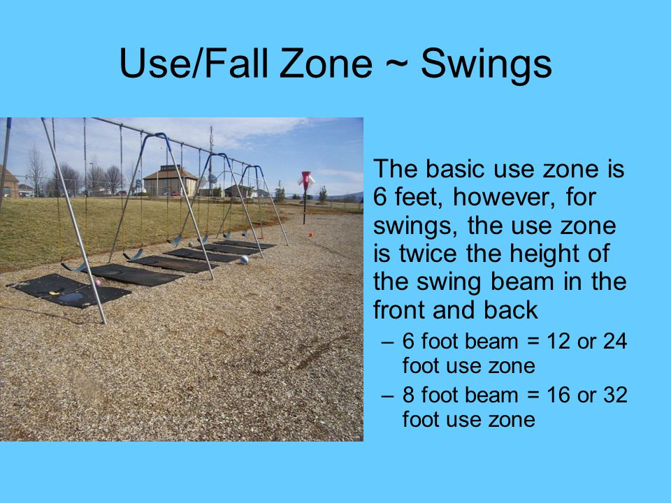 Use/Fall Zone ~ Swings The basic use zone is 6 feet, however, for swings, the use zone is twice the height of the swing beam in the front and back.