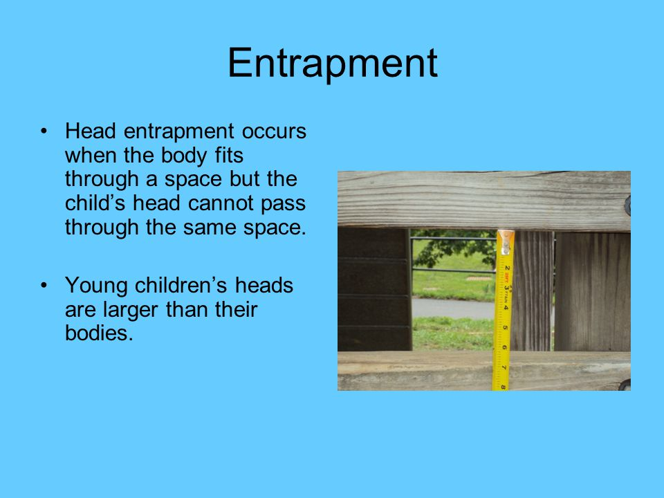 Entrapment Head entrapment occurs when the body fits through a space but the child's head cannot pass through the same space.