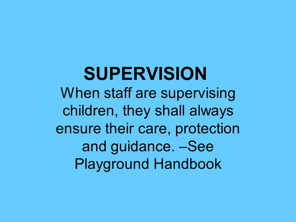 SUPERVISION When staff are supervising children, they shall always ensure their care, protection and guidance.