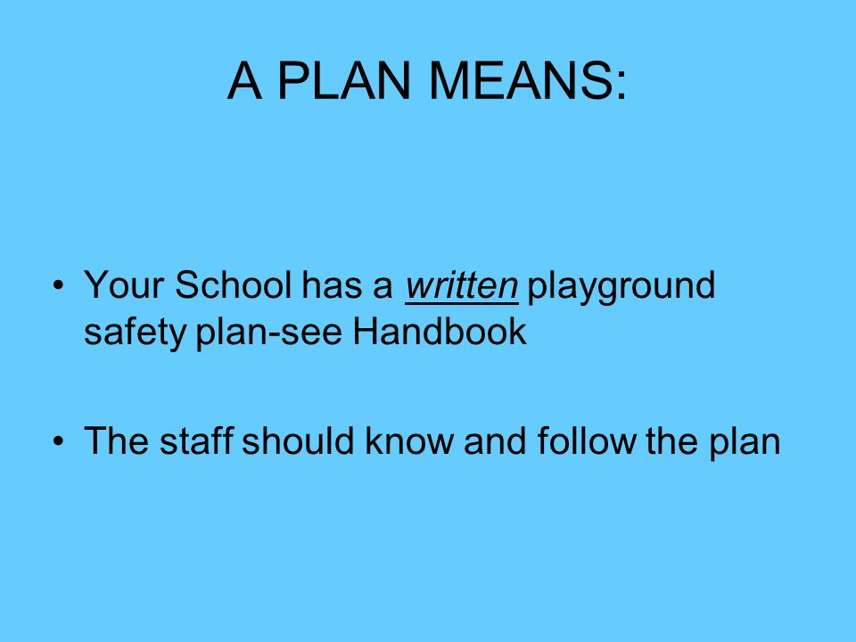 A PLAN MEANS: Your School has a written playground safety plan-see Handbook.