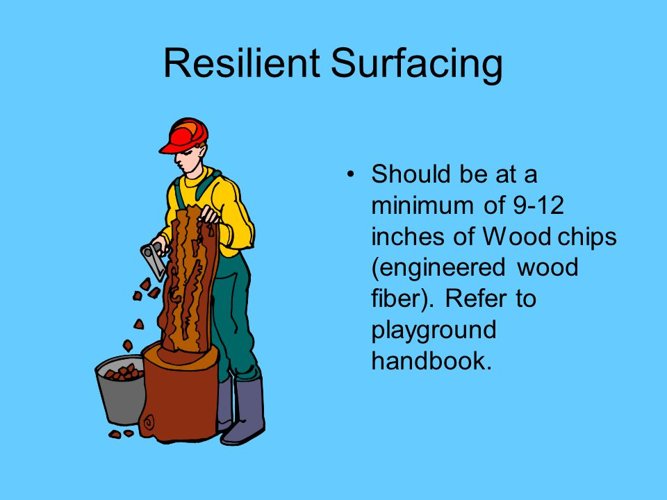 Resilient Surfacing Should be at a minimum of 9-12 inches of Wood chips (engineered wood fiber).