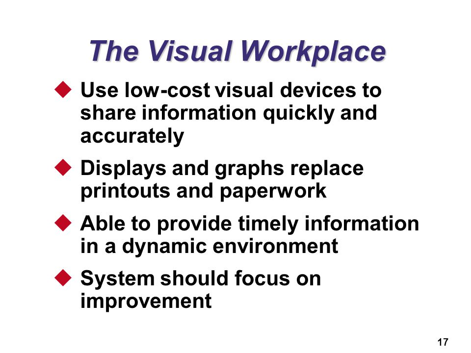The Visual Workplace Use low-cost visual devices to share information quickly and accurately. Displays and graphs replace printouts and paperwork.