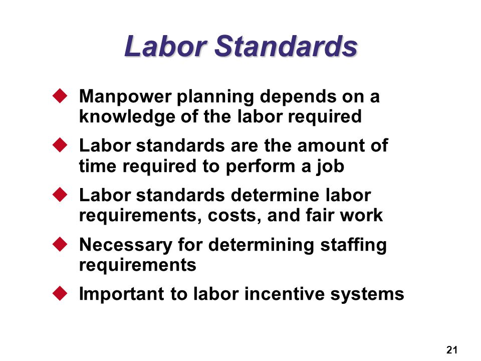 Labor Standards Manpower planning depends on a knowledge of the labor required. Labor standards are the amount of time required to perform a job.