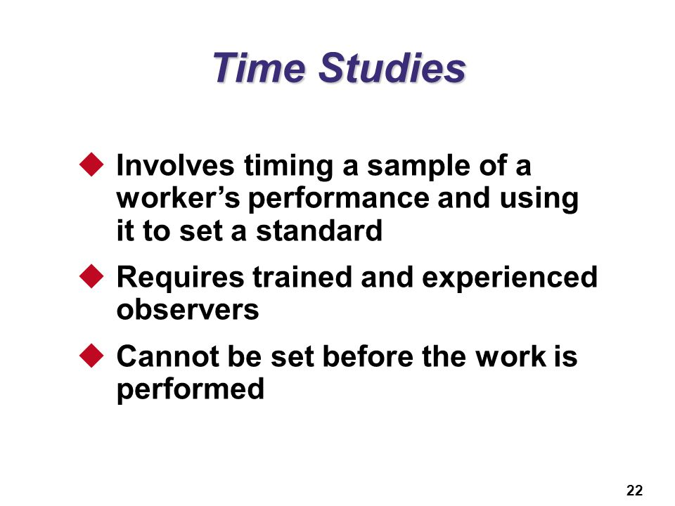 Time Studies Involves timing a sample of a worker's performance and using it to set a standard. Requires trained and experienced observers.