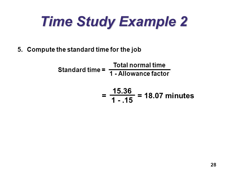 Time Study Example 2 15.36 = = 18.07 minutes 1 - .15