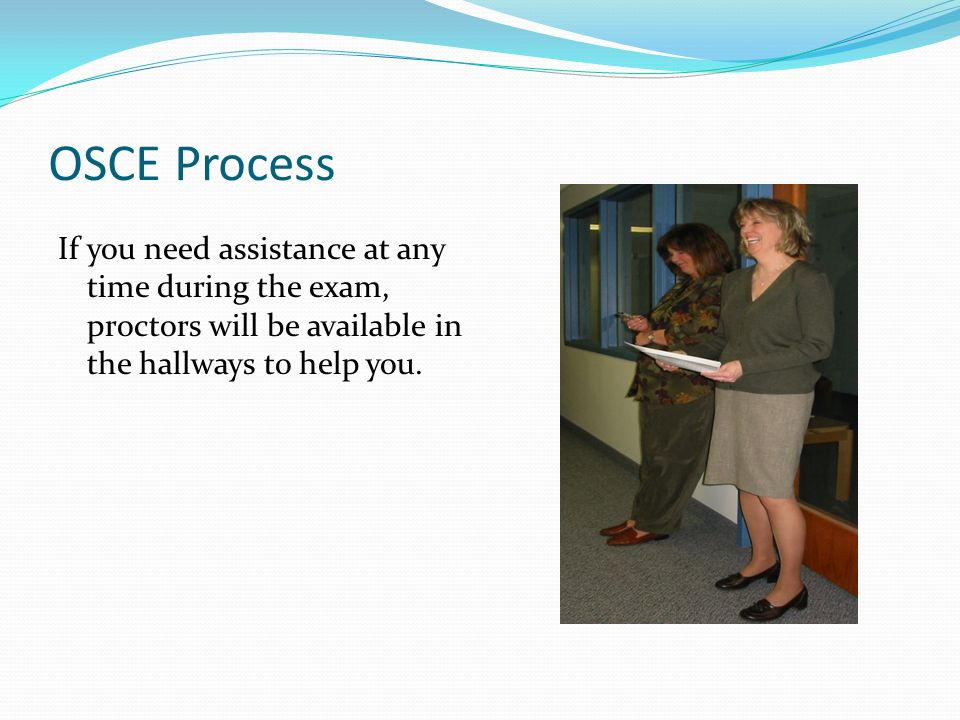 OSCE Process If you need assistance at any time during the exam, proctors will be available in the hallways to help you.