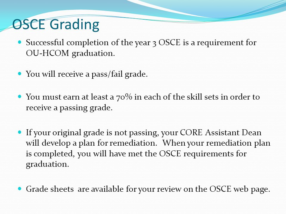 OSCE Grading Successful completion of the year 3 OSCE is a requirement for OU-HCOM graduation. You will receive a pass/fail grade.