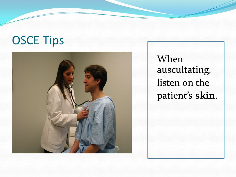 OSCE Tips When auscultating, listen on the patient's skin.