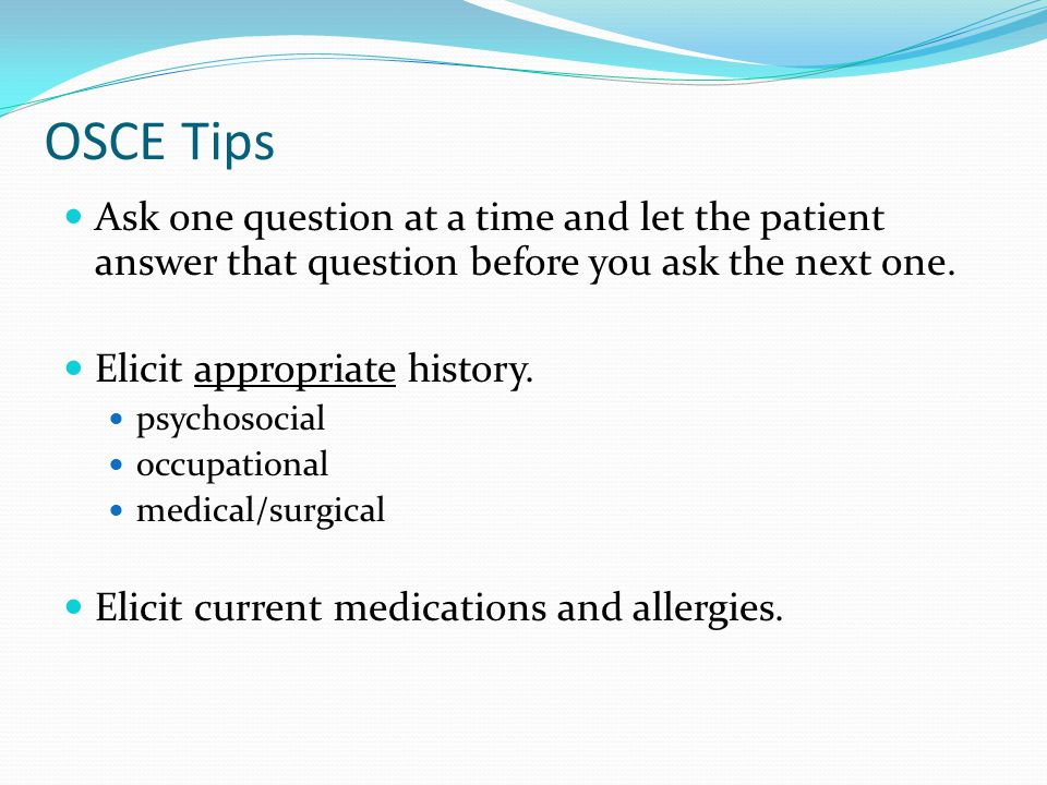 OSCE Tips Ask one question at a time and let the patient answer that question before you ask the next one.
