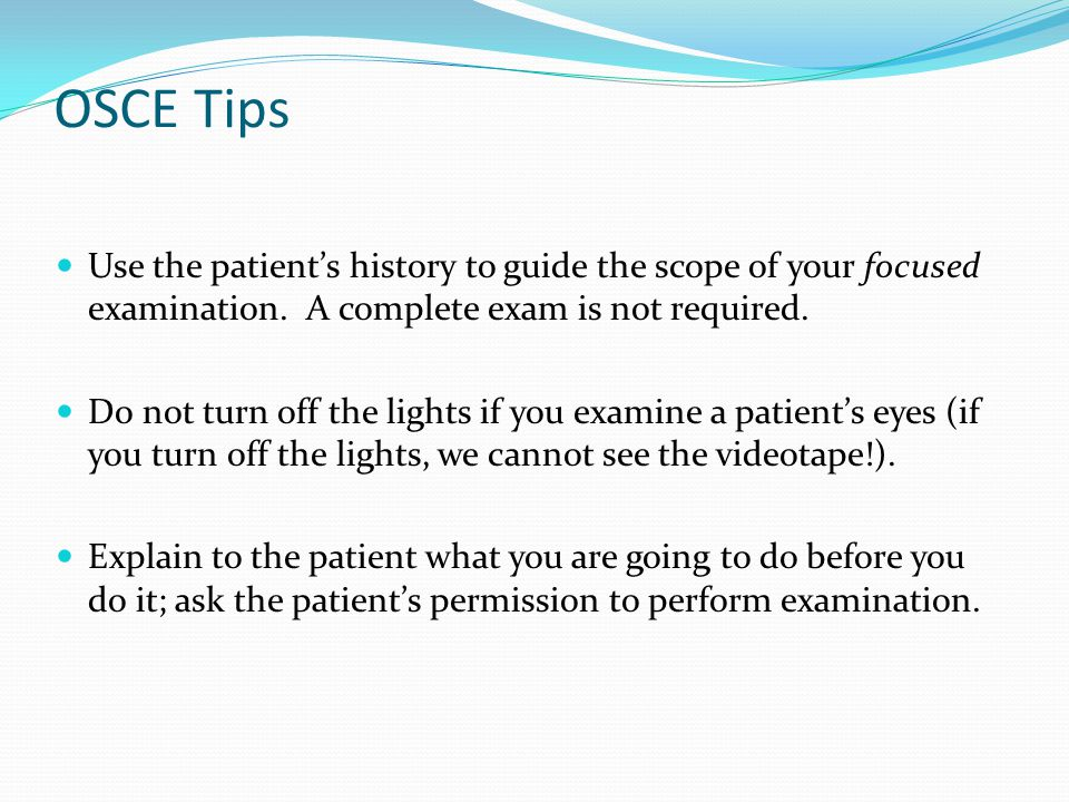 OSCE Tips Use the patient's history to guide the scope of your focused examination. A complete exam is not required.