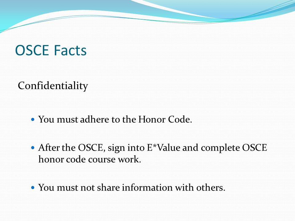 OSCE Facts Confidentiality You must adhere to the Honor Code.
