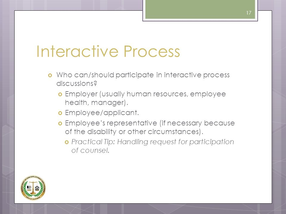 Interactive Process Who can/should participate in interactive process discussions Employer (usually human resources, employee health, manager).