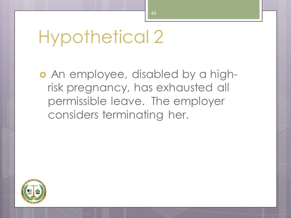 Hypothetical 2 An employee, disabled by a high-risk pregnancy, has exhausted all permissible leave.