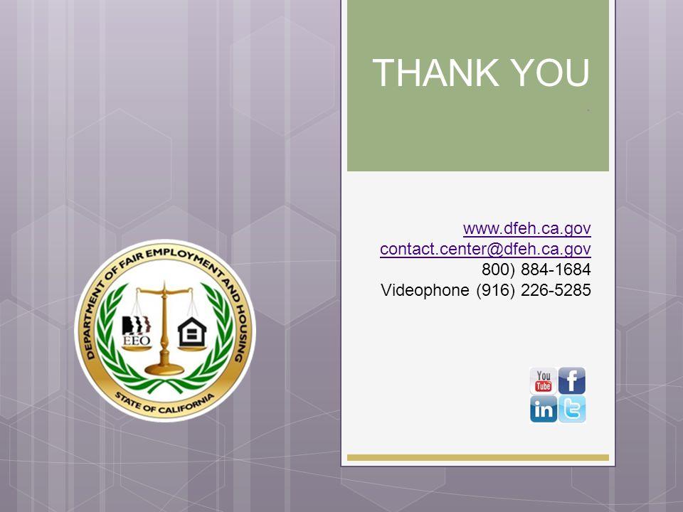 THANK YOU . www.dfeh.ca.gov contact.center@dfeh.ca.gov 800) 884-1684