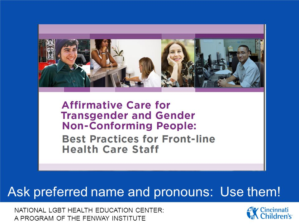 Ask preferred name and pronouns: Use them!