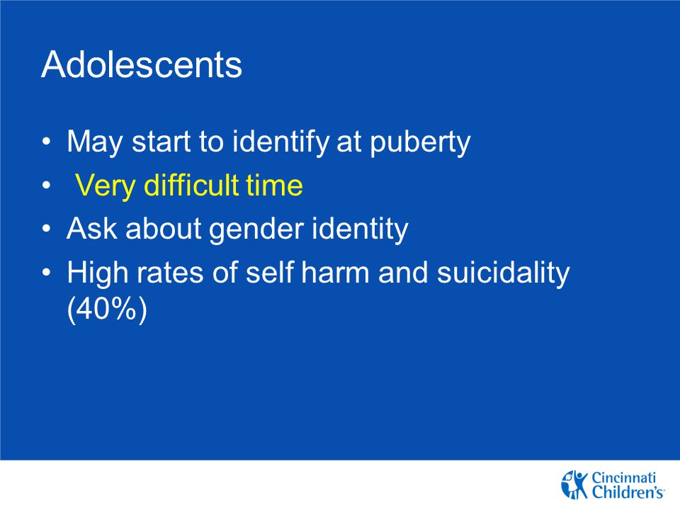 Adolescents May start to identify at puberty Very difficult time