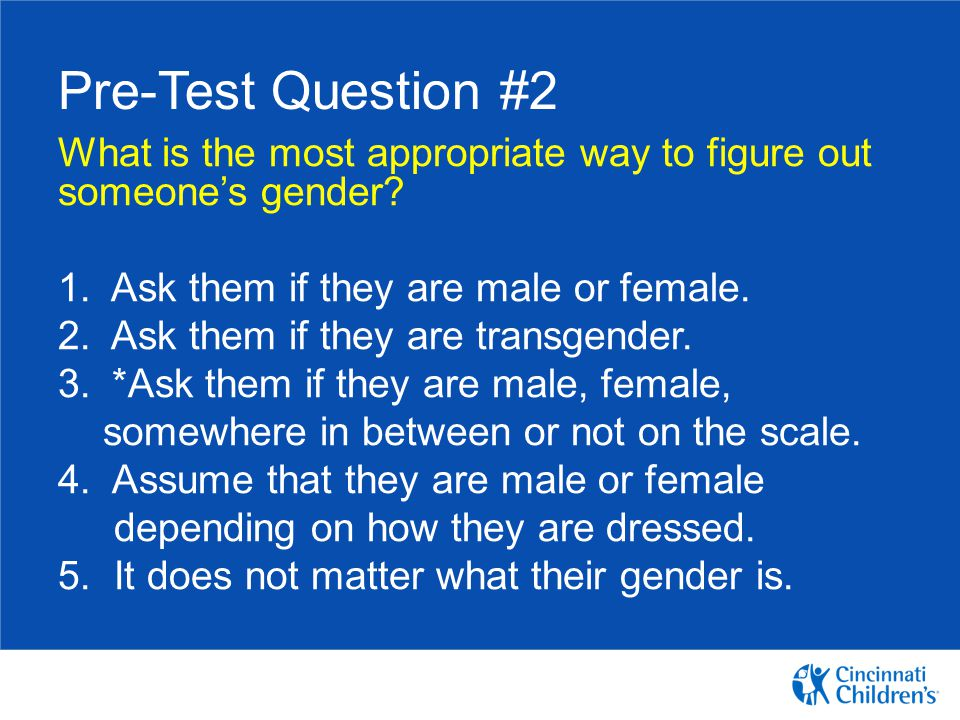 Pre-Test Question #2 What is the most appropriate way to figure out someone's gender 1. Ask them if they are male or female.