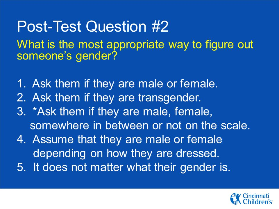 Post-Test Question #2 What is the most appropriate way to figure out someone's gender 1. Ask them if they are male or female.