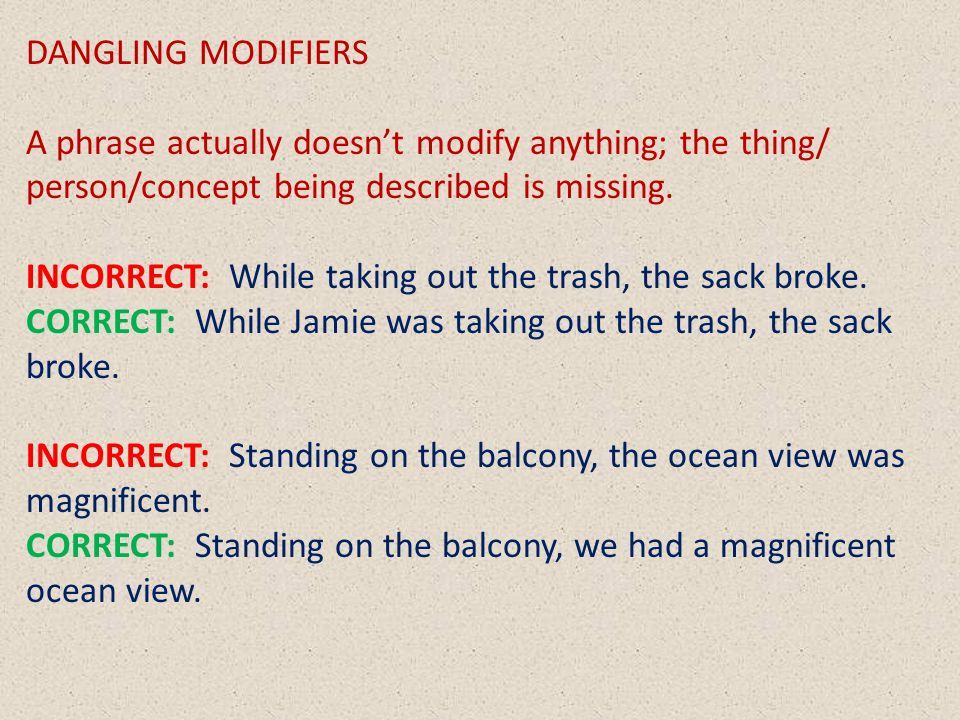 DANGLING MODIFIERS A phrase actually doesn't modify anything; the thing/ person/concept being described is missing.