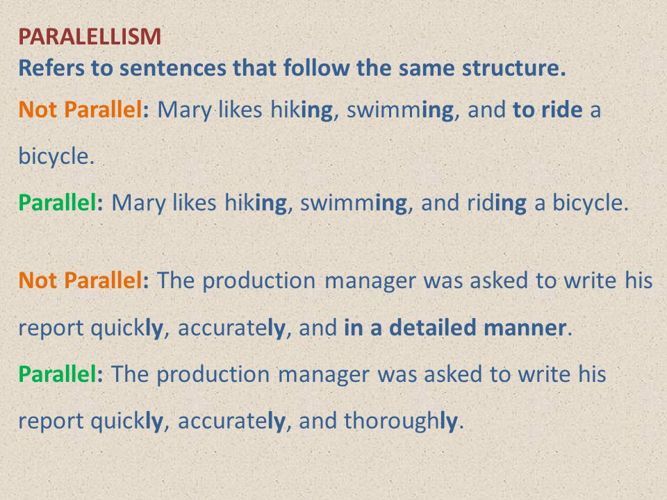 PARALELLISM Refers to sentences that follow the same structure. Not Parallel: Mary likes hiking, swimming, and to ride a bicycle.