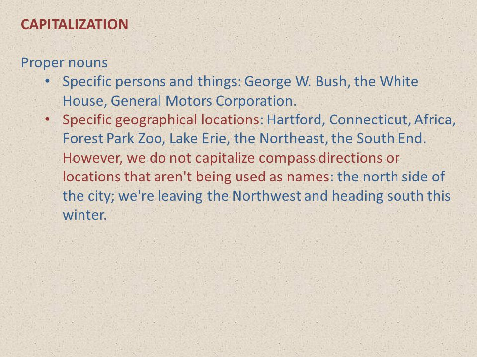 CAPITALIZATION Proper nouns. Specific persons and things: George W. Bush, the White House, General Motors Corporation.