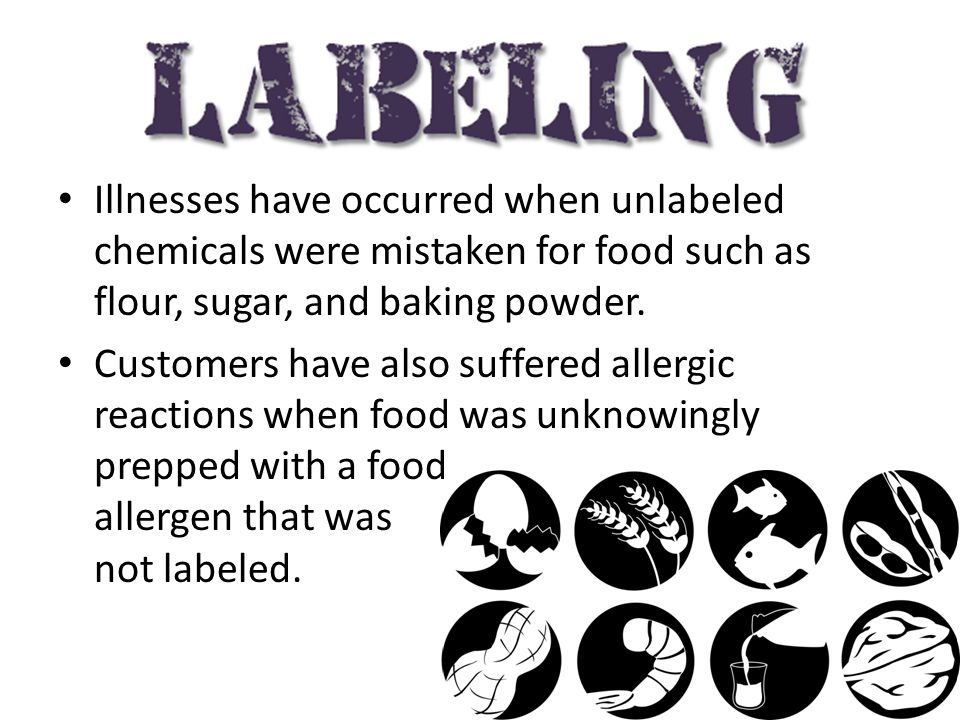 Illnesses have occurred when unlabeled chemicals were mistaken for food such as flour, sugar, and baking powder.