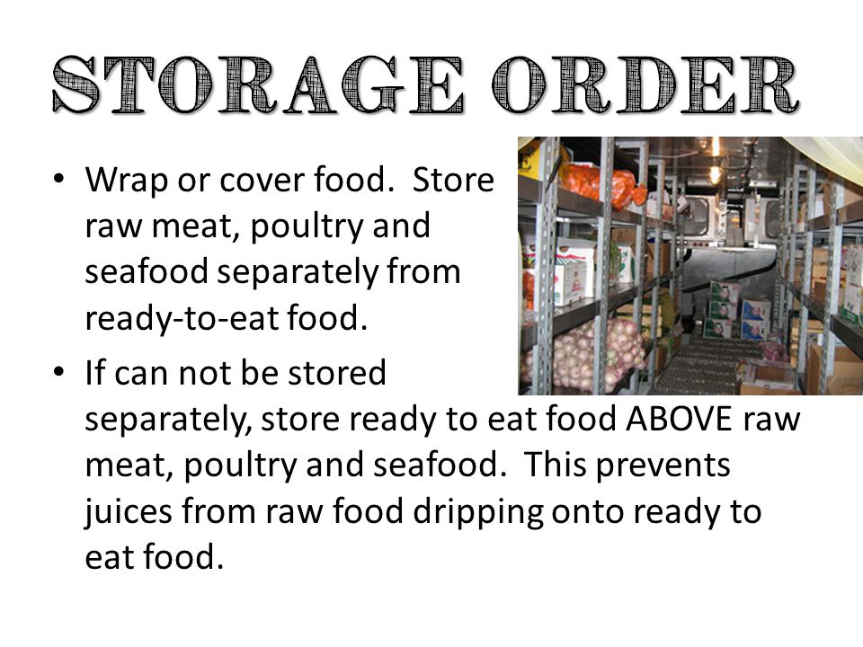 Wrap or cover food. Store raw meat, poultry and seafood separately from ready-to-eat food.