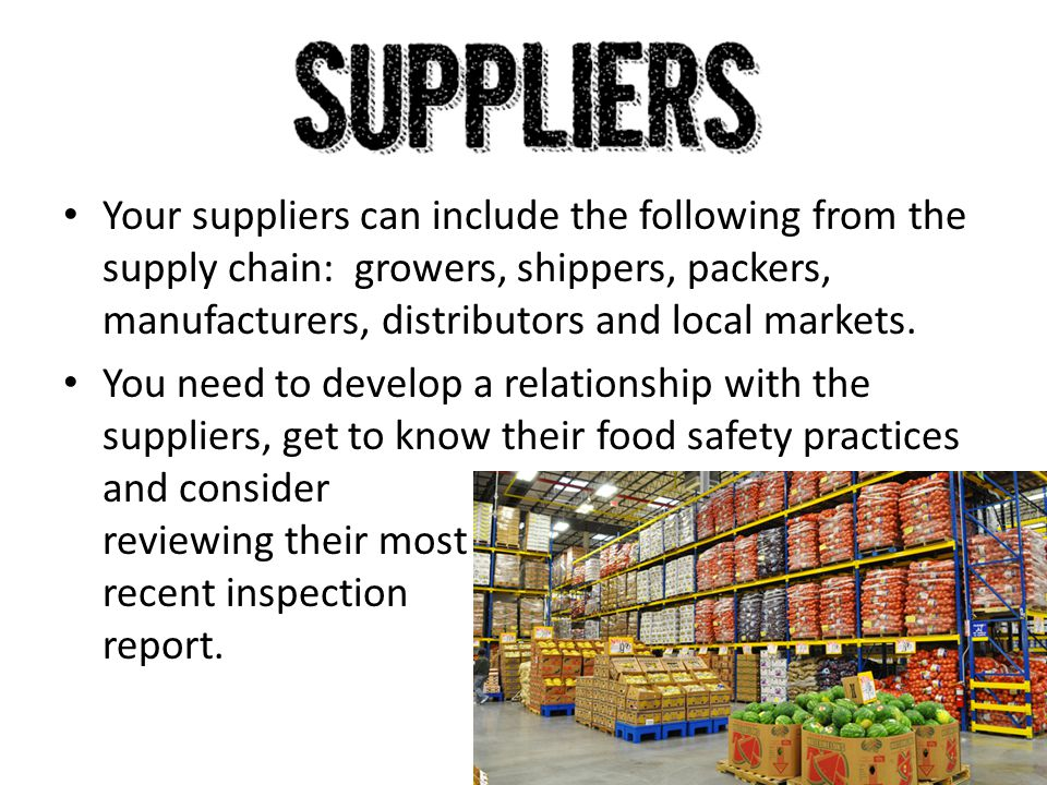 Your suppliers can include the following from the supply chain: growers, shippers, packers, manufacturers, distributors and local markets.