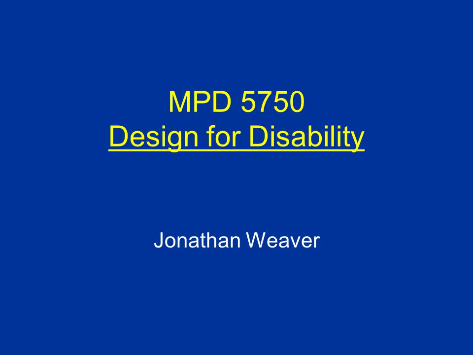 MPD 5750 Design for Disability Jonathan Weaver *