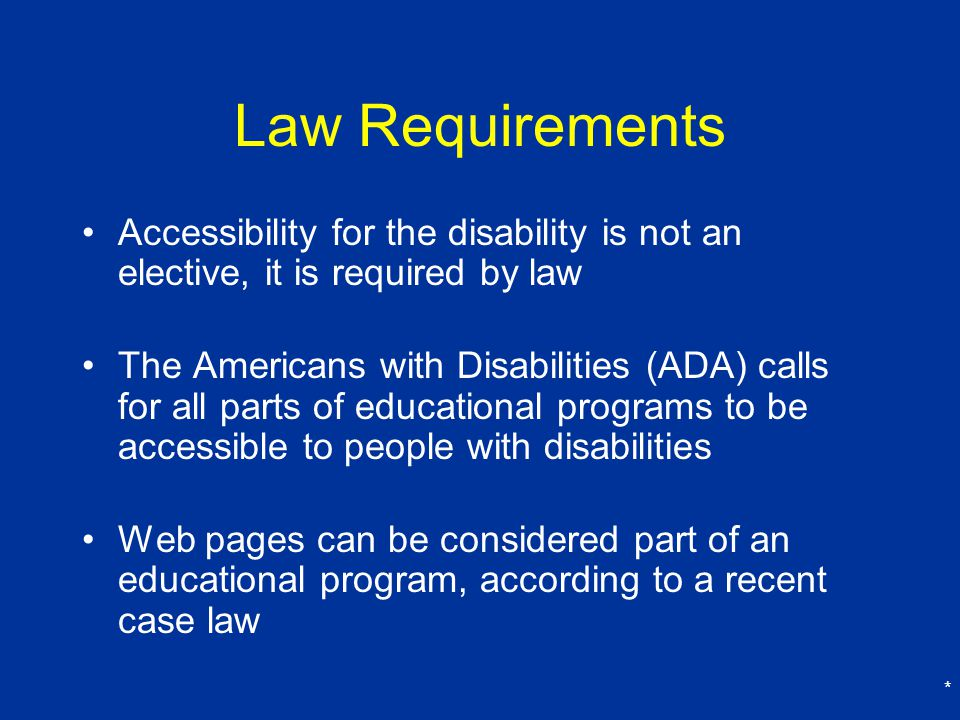 Law Requirements Accessibility for the disability is not an elective, it is required by law.