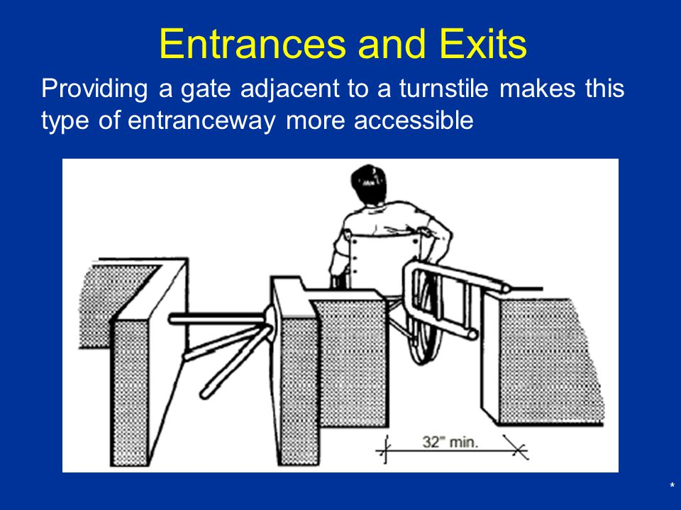 Entrances and Exits Providing a gate adjacent to a turnstile makes this type of entranceway more accessible.