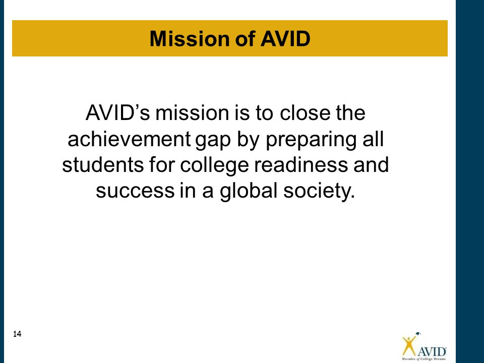 Mission of AVID AVID's mission is to close the achievement gap by preparing all students for college readiness and success in a global society.