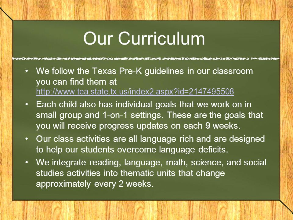 Our Curriculum We follow the Texas Pre-K guidelines in our classroom you can find them at http://www.tea.state.tx.us/index2.aspx id=2147495508.
