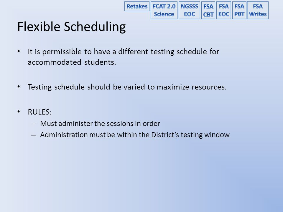 Flexible Scheduling It is permissible to have a different testing schedule for accommodated students.
