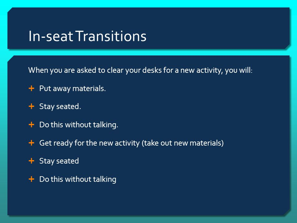 In-seat Transitions When you are asked to clear your desks for a new activity, you will: Put away materials.