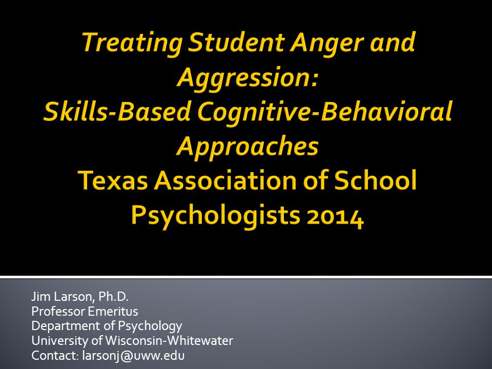 Treating Student Anger and Aggression: Skills-Based Cognitive-Behavioral Approaches Texas Association of School Psychologists 2014