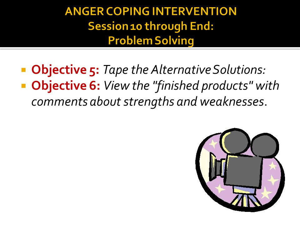 ANGER COPING INTERVENTION Session 10 through End: Problem Solving