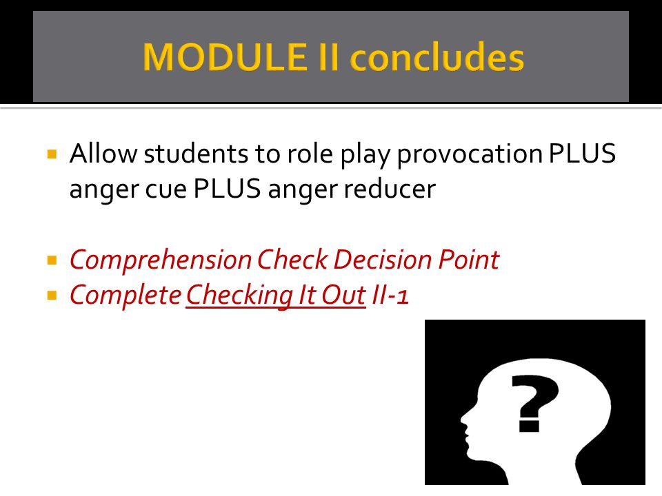 MODULE II concludes Allow students to role play provocation PLUS anger cue PLUS anger reducer. Comprehension Check Decision Point.
